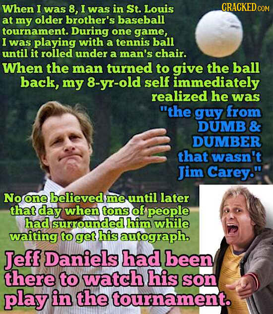 When 1 was 8, I was in St. Louis CRACKEDGOM at my older brother's baseball tournament. During one game, I was playing with a tennis ball until it roll