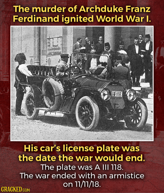 The murder of Archduke Franz Ferdinand ignited World War I. A-1I8 His car's license plate was the date the war would end. The plate was A Ill 178. The