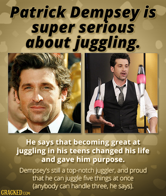Patrick Dempsey is super serious about juggling. He says that becoming great at juggling in his teens changed his life and gave him purpose. Dempsey's