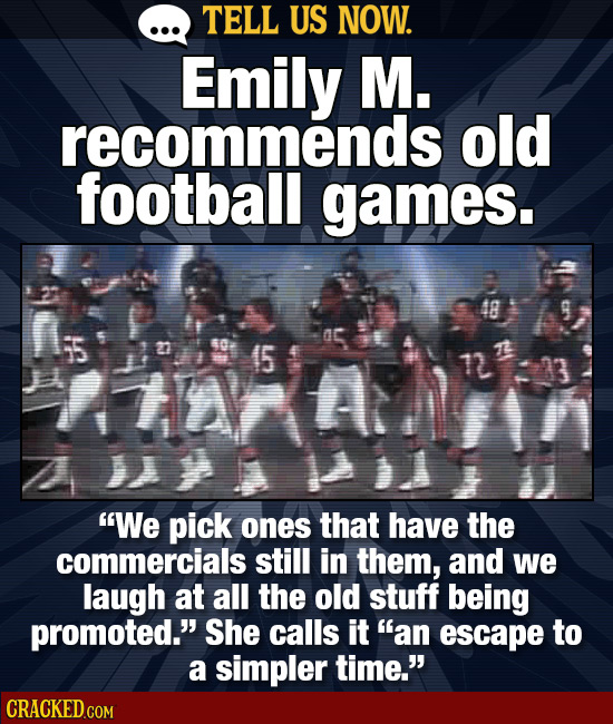 TELL US NOW. Emily M. recommends old football games. 48 50 (5 tA 7 We pick ones that have the commercials still in them, and we laugh at all the old