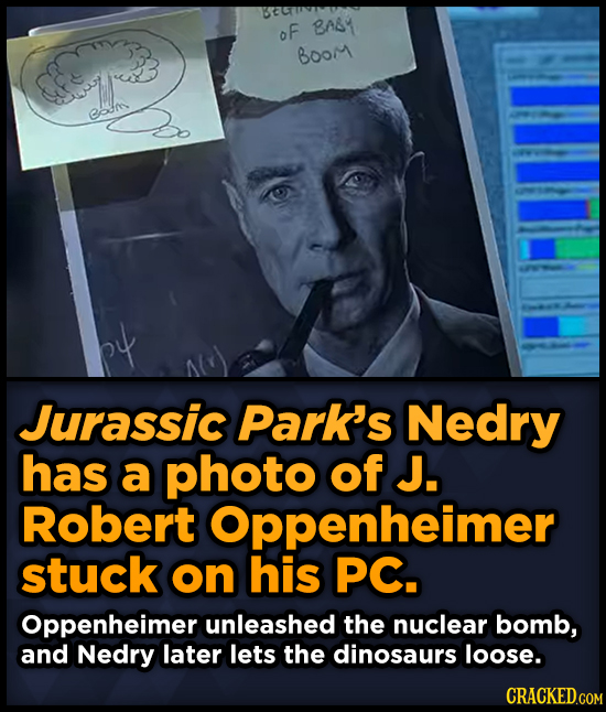 oF BAT Boor eoan Jurassic Park's Nedry has a photo of J. Robert Oppenheimer stuck on his PC. Oppenheimer unleashed the nuclear bomb, and Nedry later l