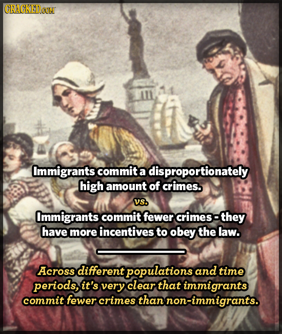 Immigrants commit a disproportionately high amount of crimes. VS. Immigrants commit fewer crimes- they have more incentives to obey the law. Across di