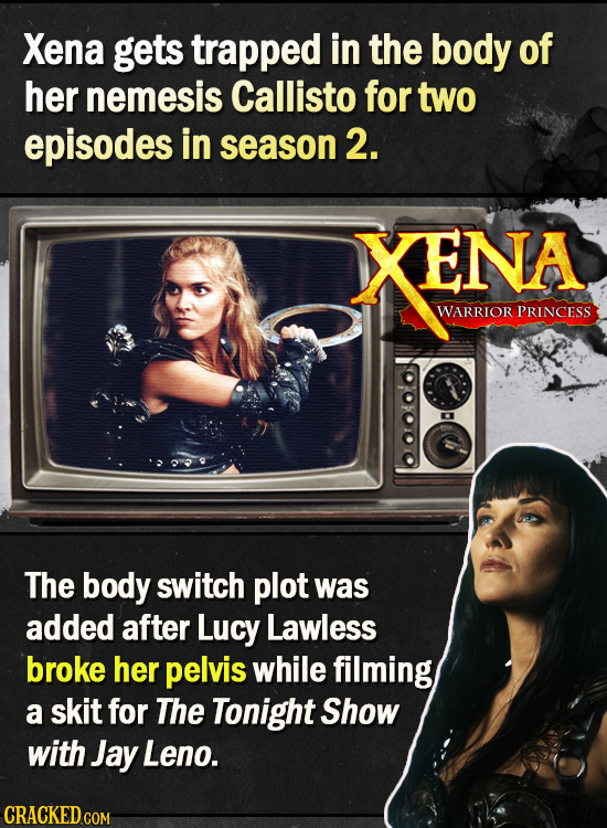 Xena gets trapped in the body of her nemesis Callisto for two episodes in season 2. XENA WARRIOR PRINCESS The body switch plot was added after Lucy La