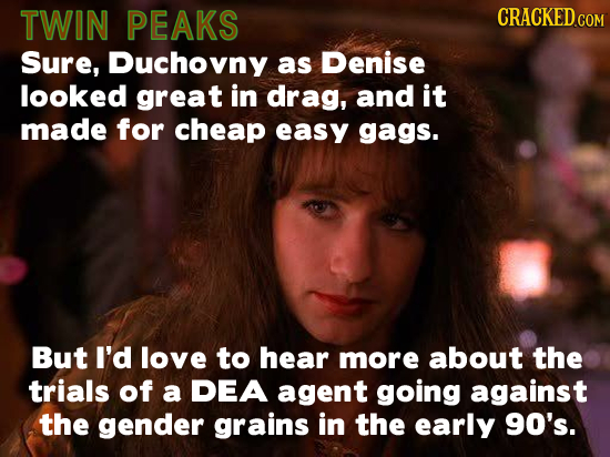 TWIN PEAKS CRACKED.COM Sure, Duchovny as Denise looked great in drag, and it made for cheap easy gags. But I'd love to hear more about the trials of a