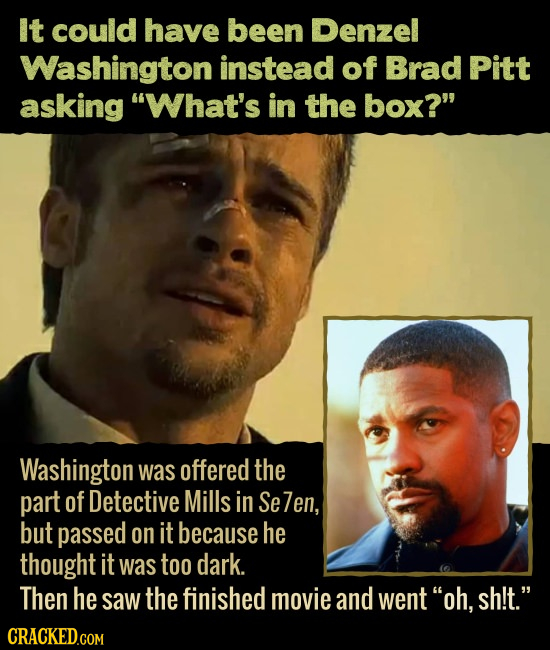 It could have been Denzel Washington instead of Brad Pitt asking What's in the box? Washington was offered the part of Detective Mills in Se 7en, bu