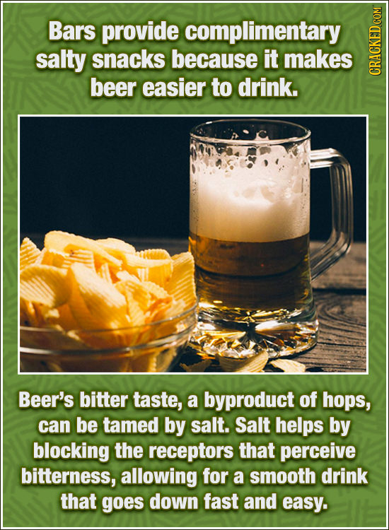 Bars provide complimentary salty snacks because it makes beer easier to drink. CRAun Beer's bitter taste, a byproduct of hops, can be tamed by salt. S