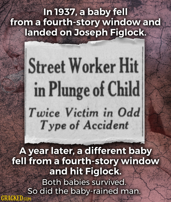 In 1937, a baby fell from a fourth-story window and landed on Joseph Figlock. Street Worker Hit in Plunge of Child Twice Victim in Odd Type of Acciden
