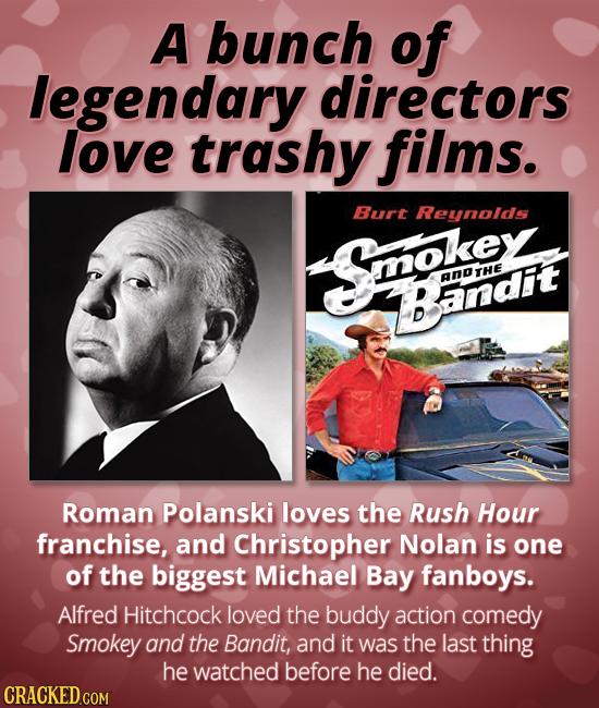 A bunch of legendary directors love trashy films. Burt Reynolds Solo ANDTHE Bandit Roman Polanski loves the Rush Hour franchise, and Christopher Nolan