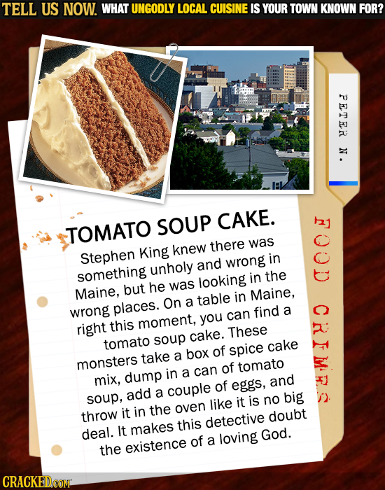 TELL US NOW. WHAT UNGODLY LOCAL CUISINE IS YOUR TOWN KNOWN FOR? HE PETER N. SOUP CAKE. TOMATO there was Stephen King knew in unholy and wrong somethin