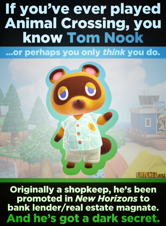 If you've ever played Animal Crossing, you know Tom Nook ...or perhaps you only think you do. CRACKEDCO Originally a shopkeep, he's been promoted in N