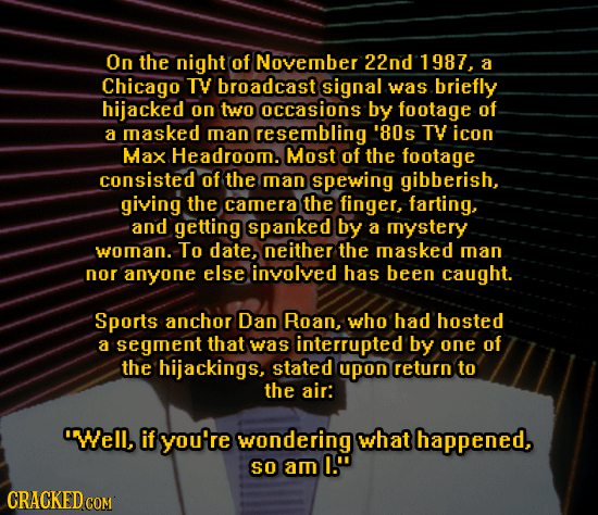 On the night of November 22nd 1987, a Chicago TY broadcast signal was briefly hijacked on two occasions by footage of a masked man resembling '80s TV