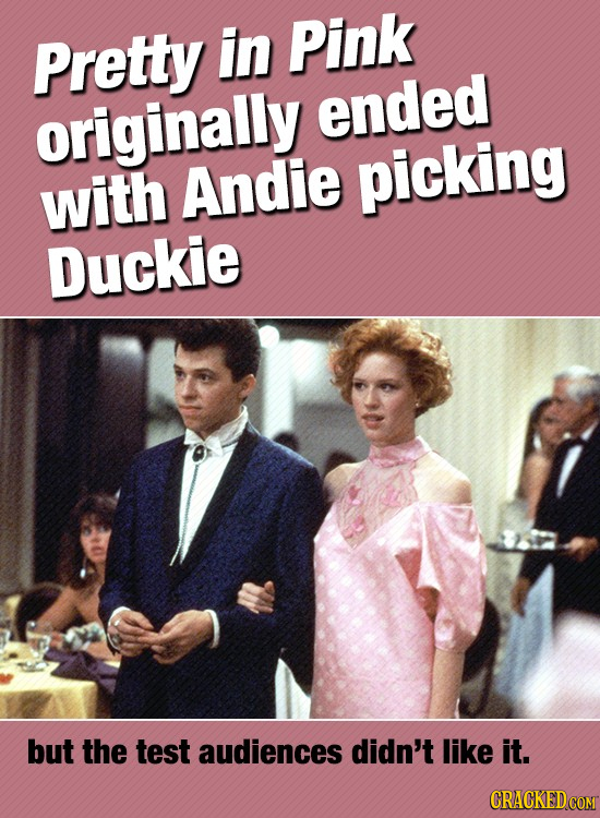 Pretty in Pink ended originally with Andie picking Duckie but the test audiences didn't like it.