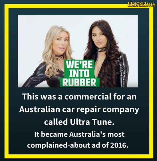 WE'RE INTO RUBBER This was a commercial for an Australian car repair company called Ultra Tune. It became Australia's most complained-about ad of 2016