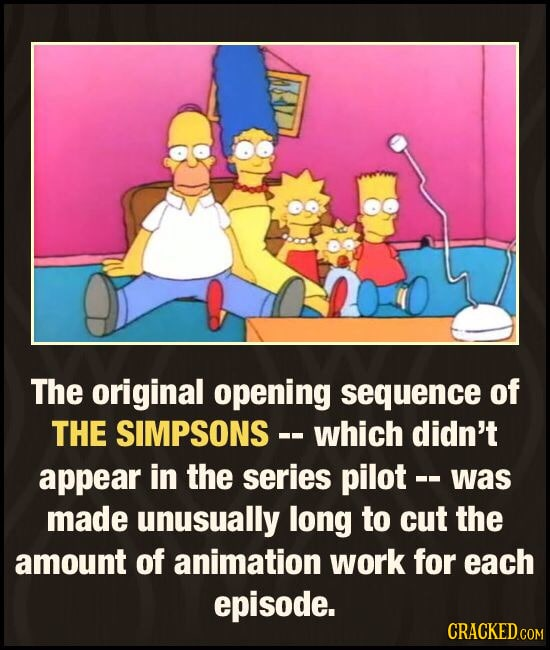 The original opening sequence of THE SIMPSONS - which didn't appear in the series pilot -- was made unusually long to cut the amount of animation work