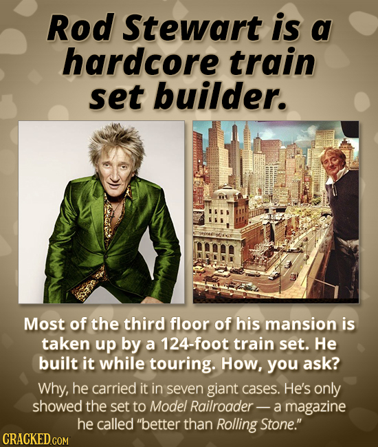 Rod Stewart is a hardcore train set builder. Most of the third floor of his mansion is taken up by a 124-foot train set. He built it while touring. Ho