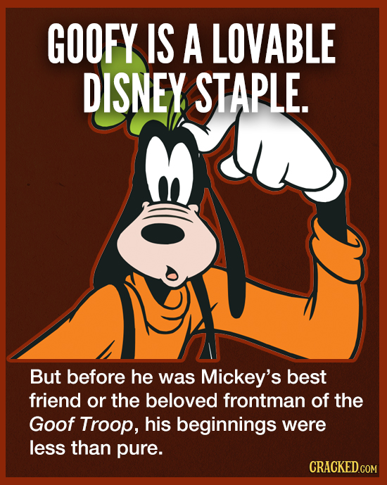 GOOFY IS A LOVABLE DISNEY STAPLE. But before he was Mickey's best friend or the beloved frontman of the Goof Troop, his beginnings were less than pure
