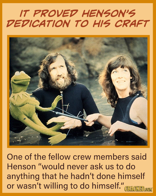 IT PROVED HENSON'S DEDICATION To HIS CRAFT One of the fellow crew members said Henson would never ask us to do anything that he hadn't done himself o