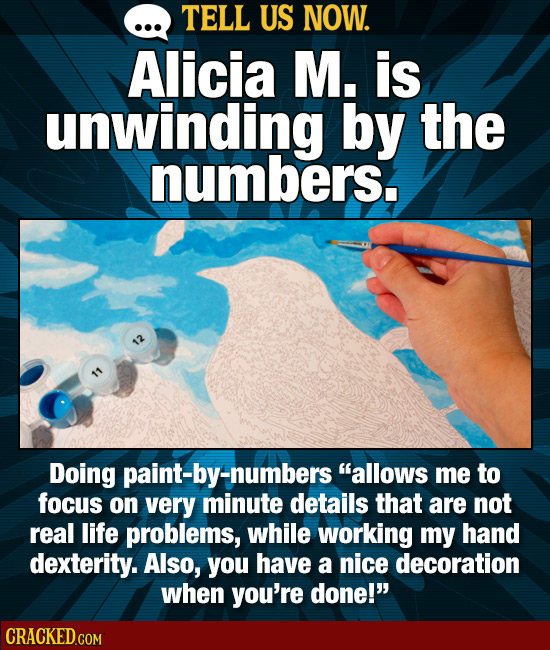 TELL US NOW. Alicia M. is unwinding by the numbers. Doing paint-by-numbers allows me to focus on very minute details that are not real life problems,