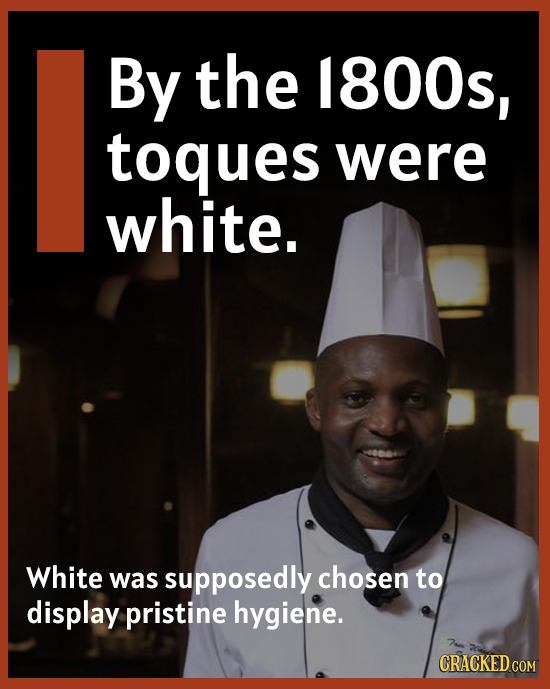 By the 1800s, toques were white. White was supposedly chosen to display pristine hygiene.