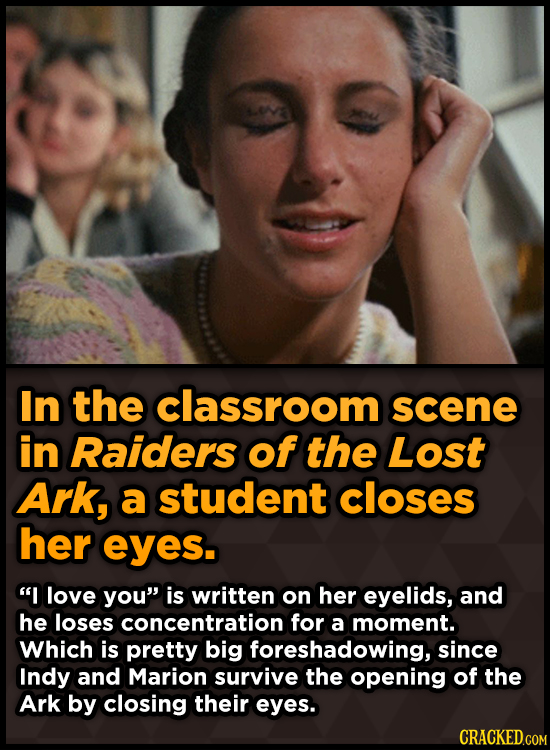 In the classroom scene in Raiders of the Lost Ark, a student closes her eyes. I love you is written on her eyelids, and he loses concentration for a