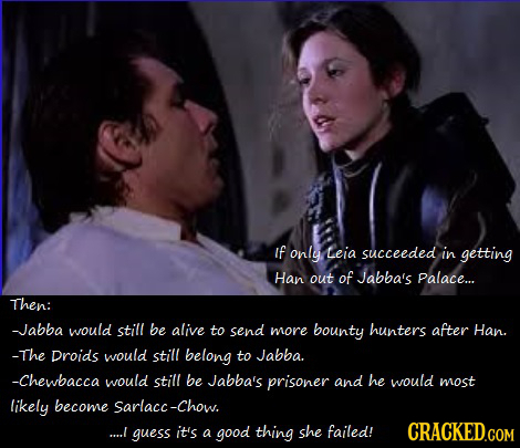 if only Leia succeeded in getting Han out of Jabba's Palace... Then: -Jabba would still be alive to send more bounty hunters after Han. -The Droids wo
