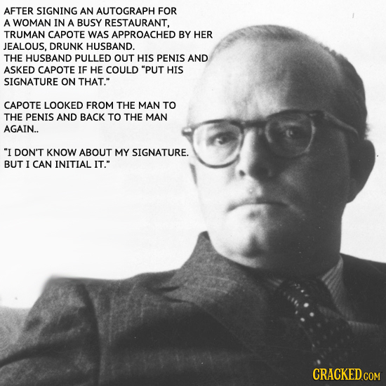 AFTER SIGNING AN AUTOGRAPH FOR A WOMAN IN A BUSY RESTAURANT, TRUMAN CAPOTE WAS APPROACHED BY HER JEALOUS. DRUNK HUSBAND. THE HUSBAND PULLED OUT HIS PE