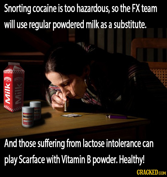 Snorting cocaine is too hazardous, SO the FX team will use regular powdered milk as a substitute. MiIk N SITOL INOSITO And those suffering from lactos