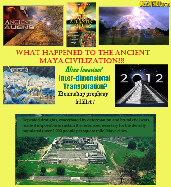 CRACKEDCON FRANK JOsEPH ANCIENT ATLANTIS ALIENS 2012 WHAT HAPPENED TO THE ANCIENT MAYACIVILIZATION? Alien Invasion? Inter-dimensional 201 2 Transporat
