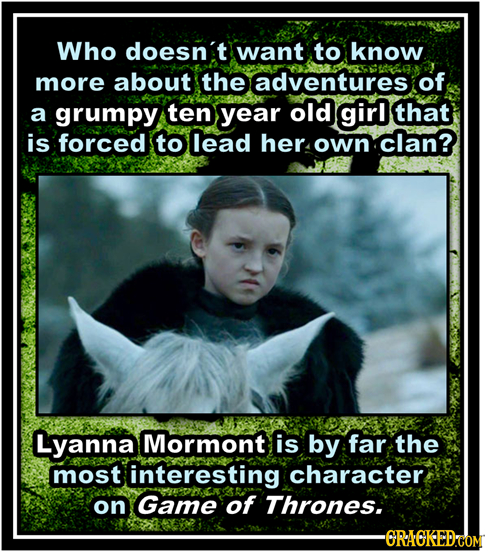 Who doesnit want to know more about the adventures of a grumpy ten year old girl that is forced to lead her own clan? Lyanna Mormont is by far the mos