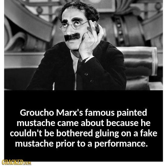 Groucho Marx's famous painted mustache came about because he couldn't be bothered gluing on a fake mustache prior to a performance. GRAGKEDOOS