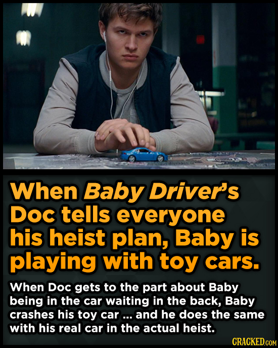 When Baby Driver's DOC tells everyone his heist plan, Baby is playing with toy cars. When DoC gets to the part about Baby being in the car waiting in