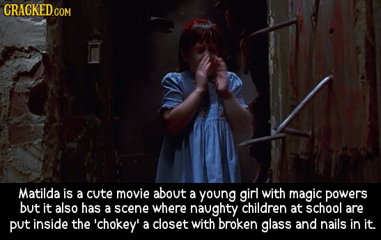 CRACKED.COM Matilda is a cute movie about a young ginl with magic powers but it also has a scene where naughty children at school are put inside the '