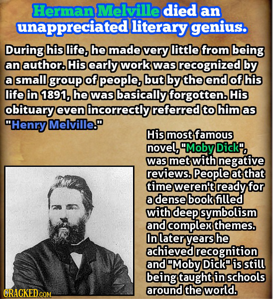 Herman Melville died an unappreciatedl literary geniuso During his life, he made very little from being an author. His early work was recognized by a