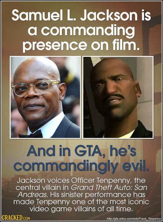 Samuel L. Jackson is a commanding presence on film. And in GTA, he's commandingly evil. Jackson voices Officer Tenpenny, the central villain in Grand
