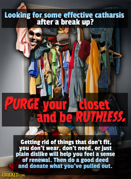 Looking for some effective catharsis after a break up? PURGE your doset and be RUTHLESS. Getting rid of things that don't fit, you don't wear, don't n
