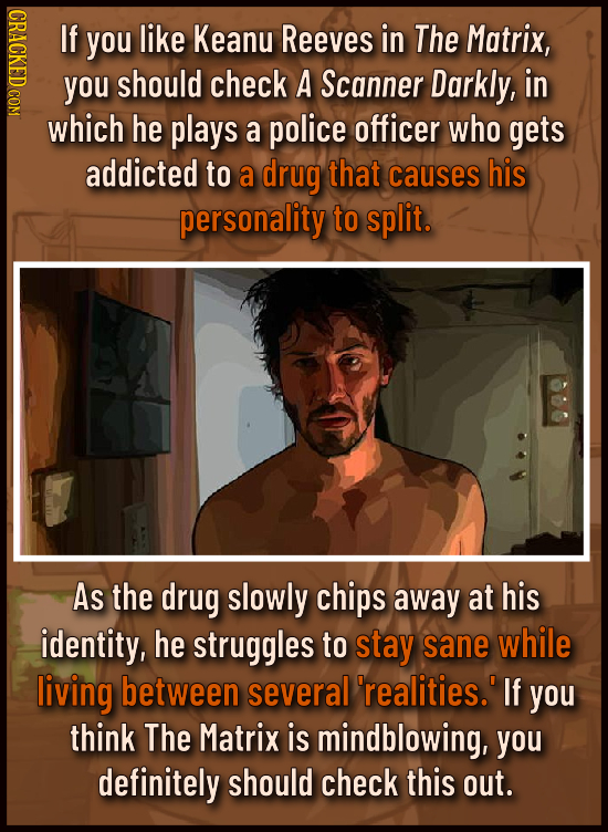 ONDACU If you like Keanu Reeves in The Matrix, you should check A Scanner Darkly, in which he plays a police officer who gets addicted to a drug that