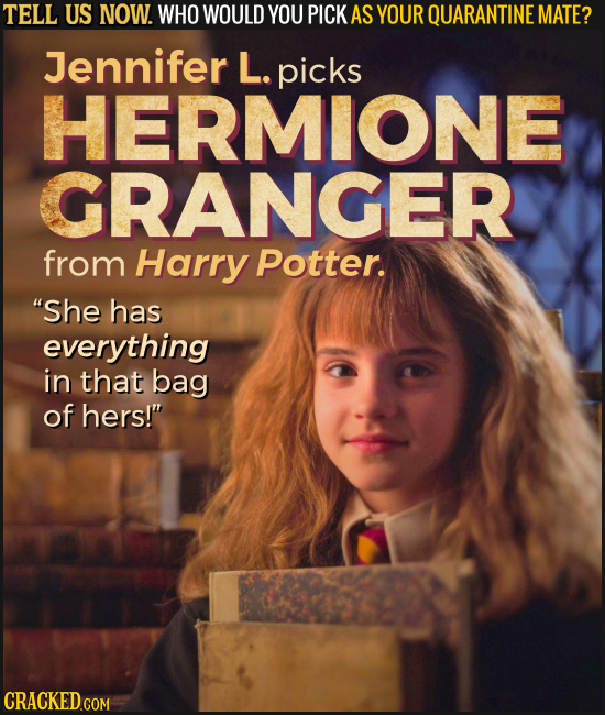 TELL US NOW. WHO WOULD YOU PICK AS YOUR QUARANTINE MATE? Jennifer L. picks HERMIONE GRANGER from Harry Potter. She has everything in that bag of hers