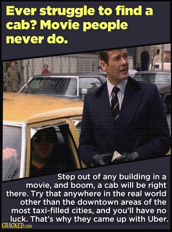Ever struggle to find a cab? Movie people never do. Step out of any building in a movie, and boom, a cab will be right there. Try that anywhere in the