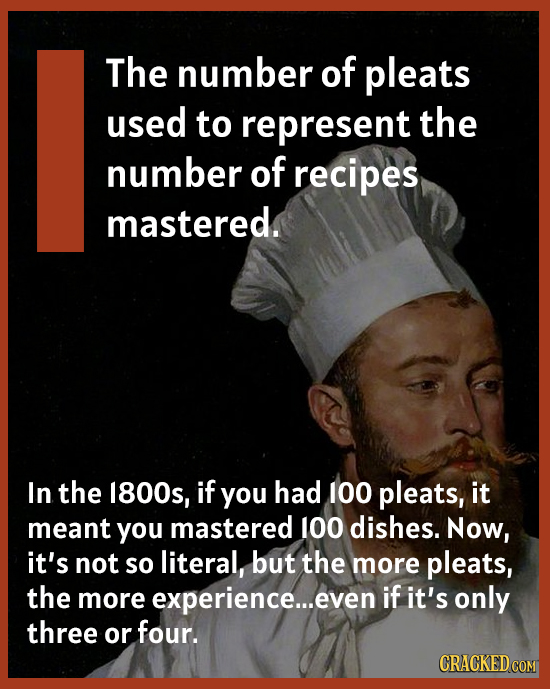 The number of pleats used to represent the number of recipes mastered. In the 1800s, if you had 100 pleats, it meant you mastered 100 dishes. Now, it'