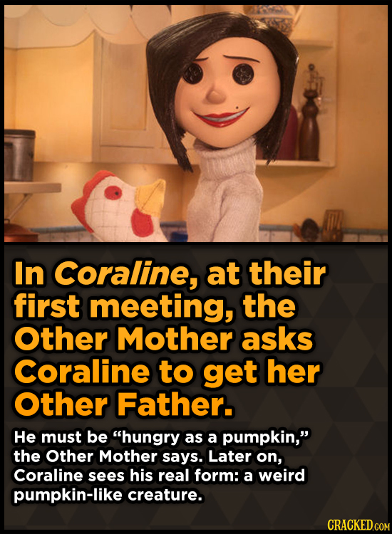 In Coraline, at their first meeting, the Other Mother asks Coraline to get her Other Father. He must be hungry as a pumpkin, the Other Mother says.