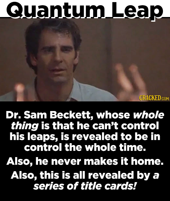 Quantum. Leap CRACKEDCO Dr. Sam Beckett, whose whole thing is that he can't control his leaps, is revealed to be in control the whole time. Also, he n