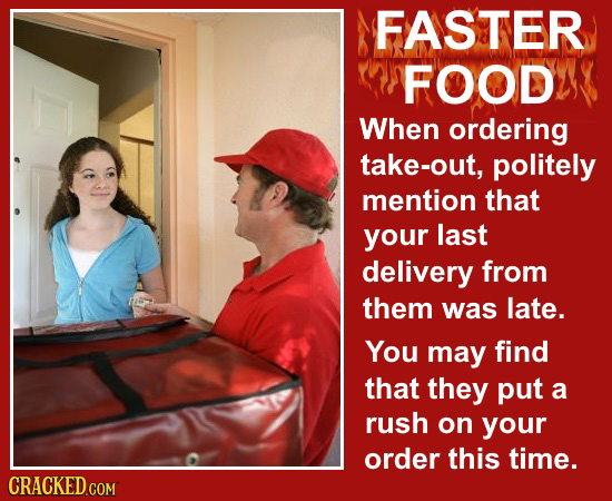 FASTER FOOD When ordering take-out, politely mention that your last delivery from them was late. You may find that they put a rush on your order this