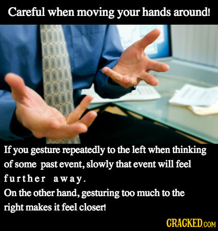 Careful when moving your hands around! 81 NA 8 If you gesture repeatedly to the left when thinking of some past event, slowly that event will feel fur