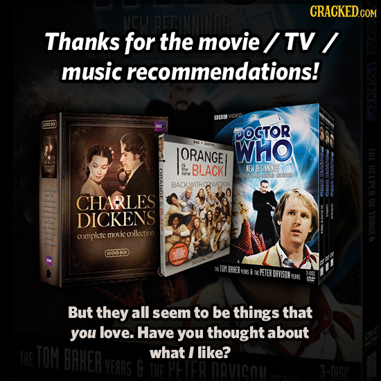 CRACKEDG Thanks for the movie TV music recommendations! 0U3 DOCTOR ORANGE WHO 0C22 THE BLACK NEK BERINNO HEEPER BACKWITHCOWIGTON YODG CHARLES OF DICKE