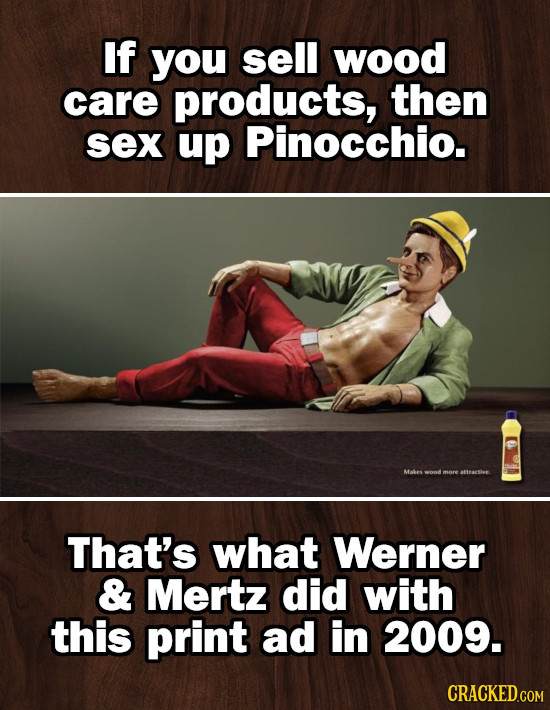 If you sell wood care products, then sex up Pinocchio. Mabes mere atteseshe That's what Werner & Mertz did with this print ad in 2009.