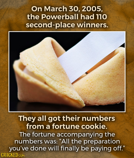 On March 30, 2005, the Powerball had 110 second- place winners. They all got their numbers from a fortune cookie. The fortune accompanying the numbers
