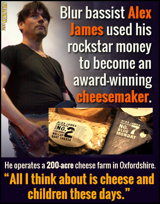 CRACKEDOON Blur bassist Alex James used his rockstar money to become an -winning cheesemaker. ALEXJAMES NO:2 XJAMES NO. NO. BLUE FARLEIGH WALLOP MONDA