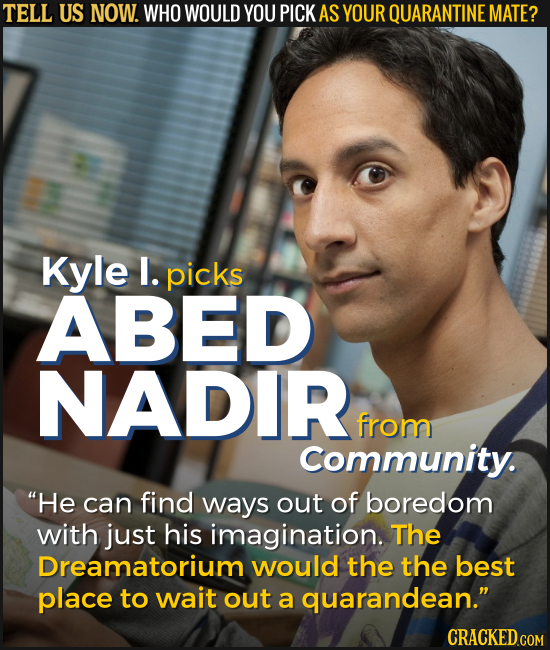 TELL US NOW. WHO WOULD YOU PICK AS YOUR QUARANTINE MATE? Kyle I. picks ABED NADIR from Community. He can find ways out of boredom with just his imagi