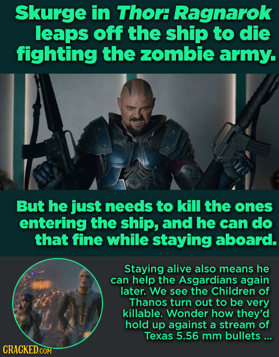 Skurge in Thor: Ragnarok leaps off the ship to die fighting the zombie army. But he just needs to kill the ones entering the ship, and he can do that