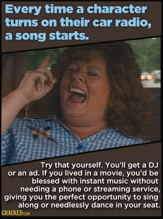 Every time a character turns on their car radio, a song starts. Try that yourself. You'll get a DJ or an ad. If you lived in a movie, you'd be blessed